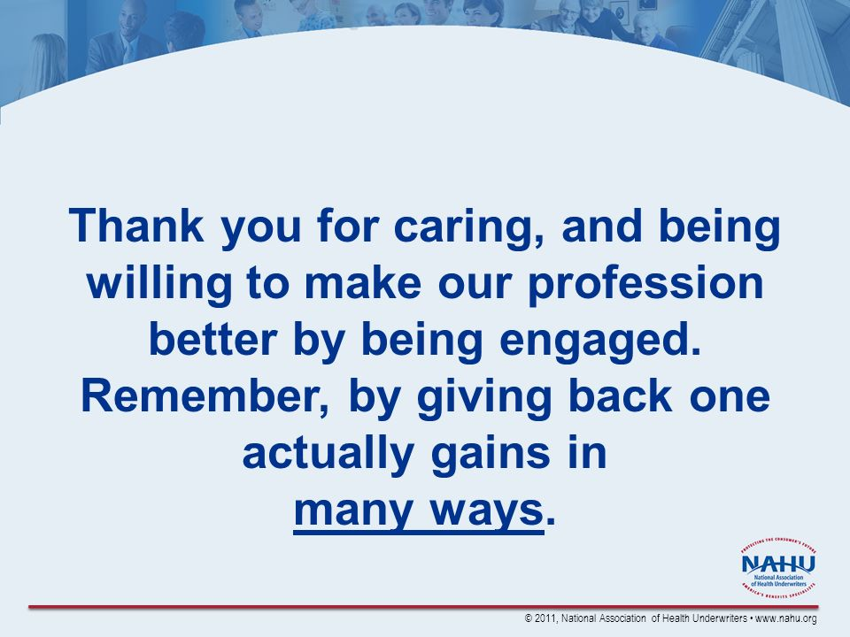 © 2011, National Association of Health Underwriters www.nahu.org Thank you for caring, and being willing to make our profession better by being engaged.
