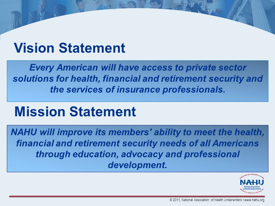 © 2011, National Association of Health Underwriters www.nahu.org Vision Statement Every American will have access to private sector solutions for health, financial and retirement security and the services of insurance professionals.