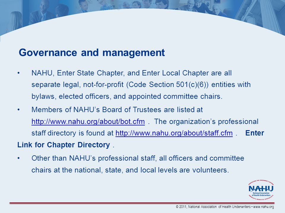 © 2011, National Association of Health Underwriters www.nahu.org Governance and management NAHU, Enter State Chapter, and Enter Local Chapter are all separate legal, not-for-profit (Code Section 501(c)(6)) entities with bylaws, elected officers, and appointed committee chairs.