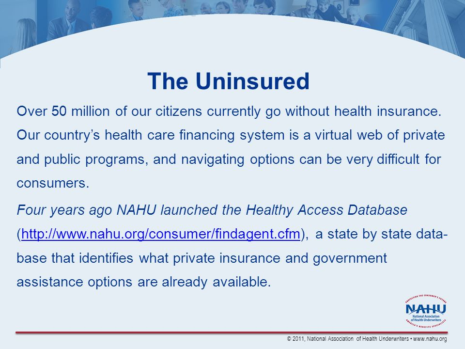 © 2011, National Association of Health Underwriters www.nahu.org The Uninsured Over 50 million of our citizens currently go without health insurance.
