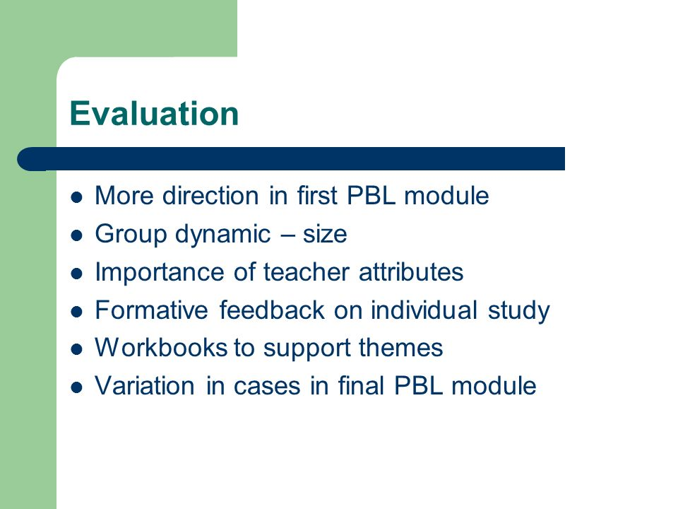 Evaluation More direction in first PBL module Group dynamic – size Importance of teacher attributes Formative feedback on individual study Workbooks to support themes Variation in cases in final PBL module
