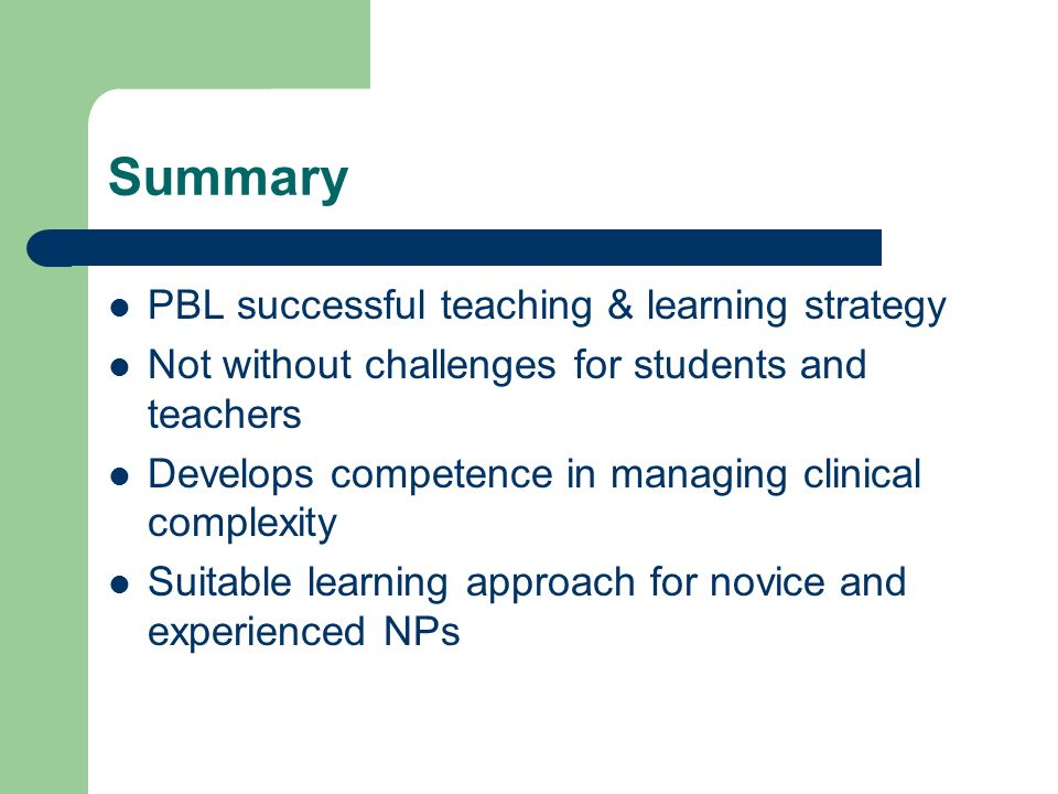 Summary PBL successful teaching & learning strategy Not without challenges for students and teachers Develops competence in managing clinical complexity Suitable learning approach for novice and experienced NPs