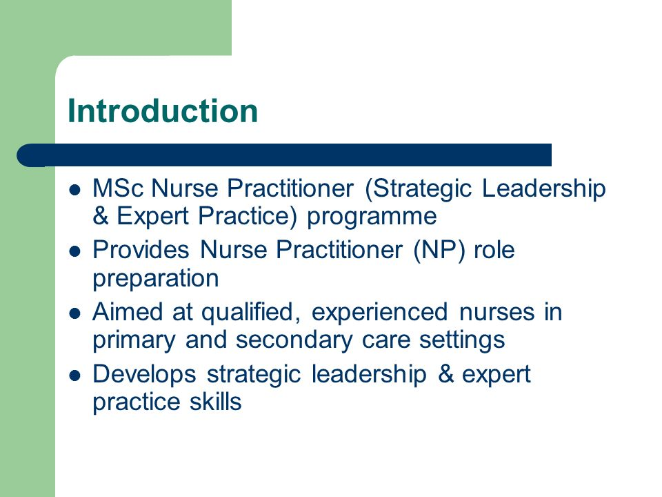 Introduction MSc Nurse Practitioner (Strategic Leadership & Expert Practice) programme Provides Nurse Practitioner (NP) role preparation Aimed at qualified, experienced nurses in primary and secondary care settings Develops strategic leadership & expert practice skills