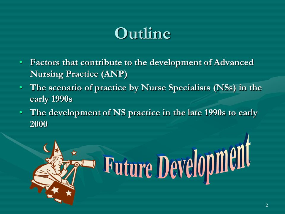 2 Outline Factors that contribute to the development of Advanced Nursing Practice (ANP)Factors that contribute to the development of Advanced Nursing Practice (ANP) The scenario of practice by Nurse Specialists (NSs) in the early 1990sThe scenario of practice by Nurse Specialists (NSs) in the early 1990s The development of NS practice in the late 1990s to early 2000The development of NS practice in the late 1990s to early 2000