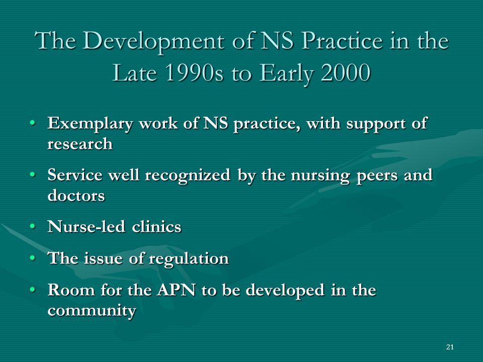 21 The Development of NS Practice in the Late 1990s to Early 2000 Exemplary work of NS practice, with support of researchExemplary work of NS practice, with support of research Service well recognized by the nursing peers and doctorsService well recognized by the nursing peers and doctors Nurse-led clinicsNurse-led clinics The issue of regulationThe issue of regulation Room for the APN to be developed in the communityRoom for the APN to be developed in the community