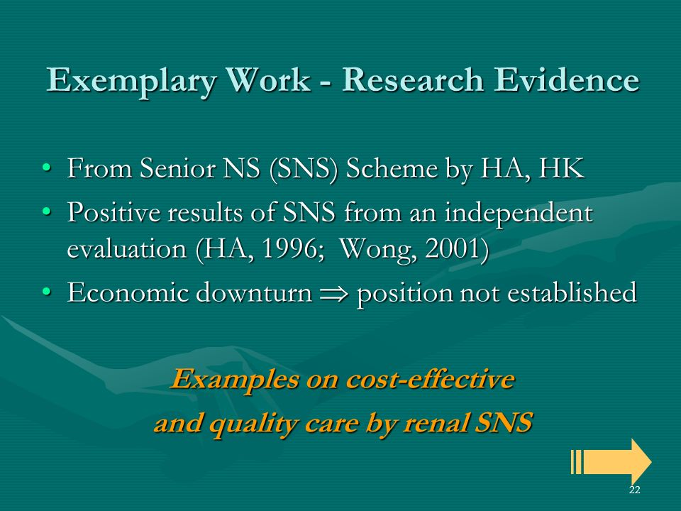 22 Exemplary Work - Research Evidence From Senior NS (SNS) Scheme by HA, HKFrom Senior NS (SNS) Scheme by HA, HK Positive results of SNS from an independent evaluation (HA, 1996; Wong, 2001)Positive results of SNS from an independent evaluation (HA, 1996; Wong, 2001) Economic downturn position not establishedEconomic downturn position not established Examples on cost-effective and quality care by renal SNS