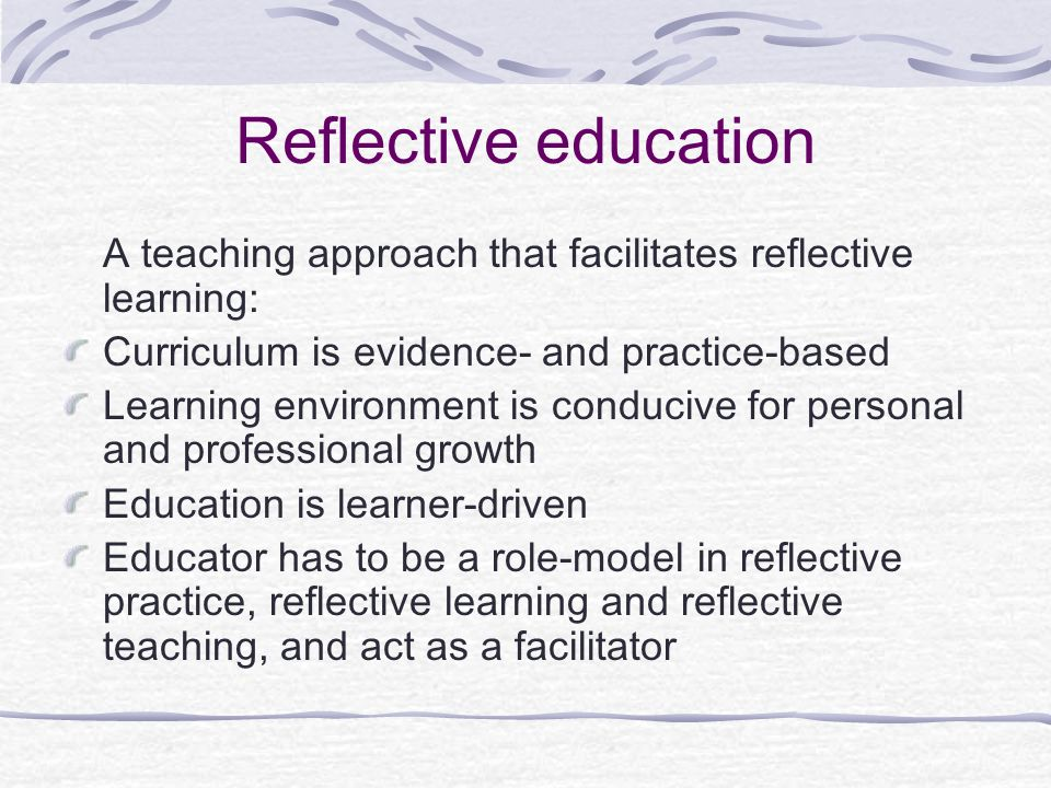 Reflective education A teaching approach that facilitates reflective learning: Curriculum is evidence- and practice-based Learning environment is cond