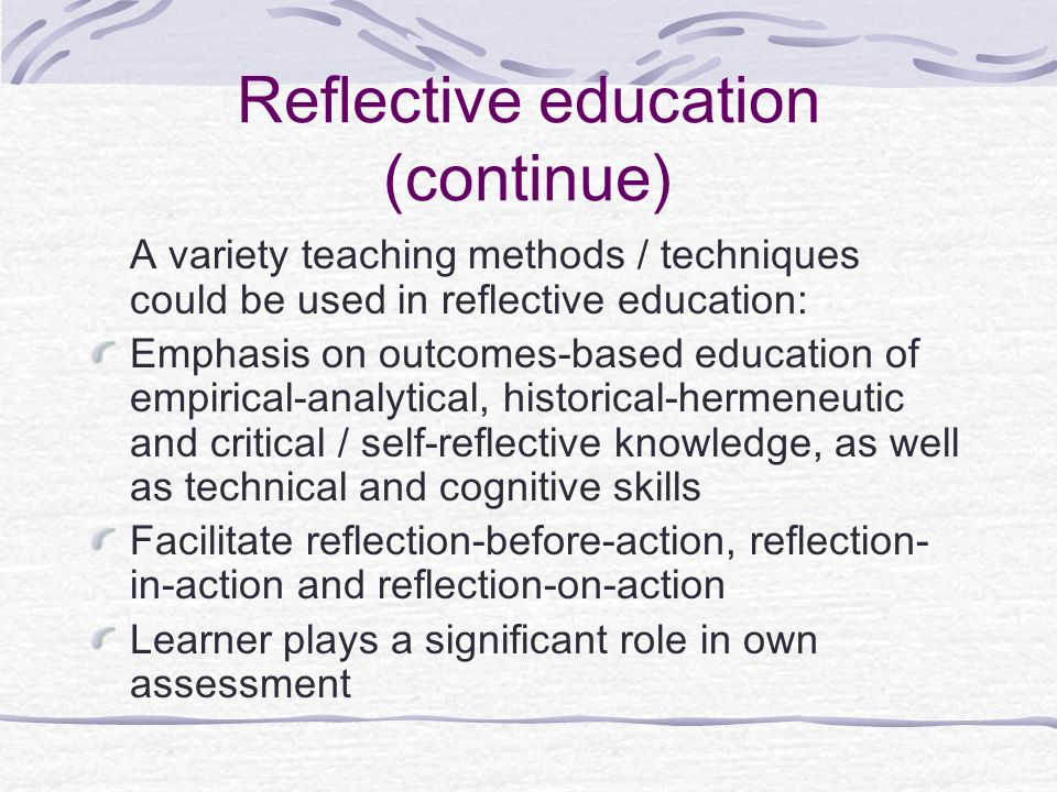 Reflective education (continue) A variety teaching methods / techniques could be used in reflective education: Emphasis on outcomes-based education of