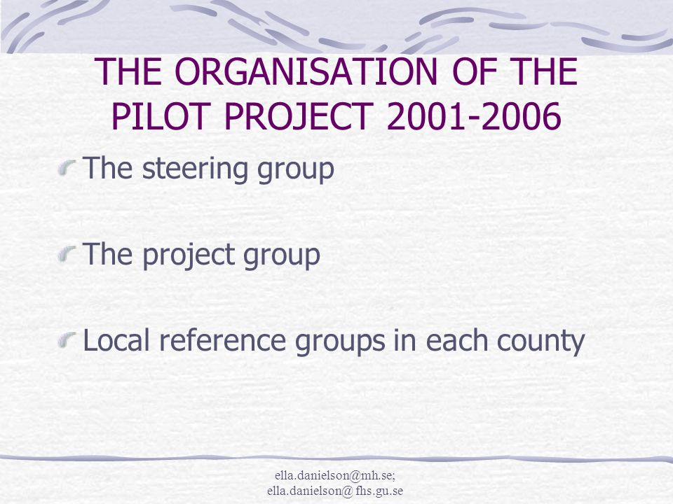 ella.danielson@mh.se; ella.danielson@ fhs.gu.se THE ORGANISATION OF THE PILOT PROJECT 2001-2006 The steering group The project group Local reference groups in each county