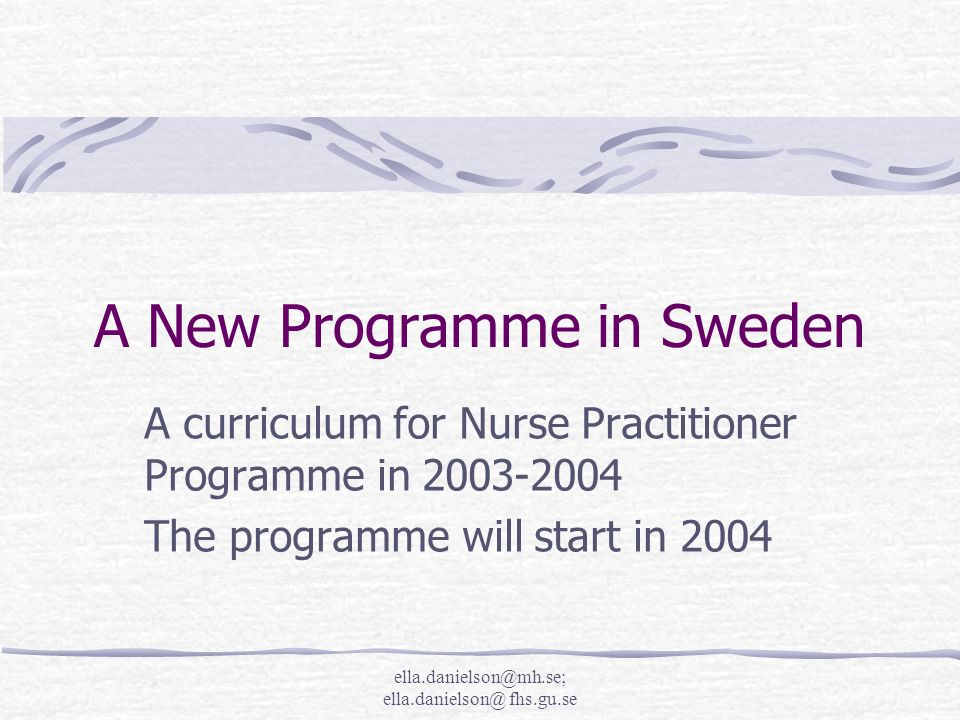 ella.danielson@mh.se; ella.danielson@ fhs.gu.se Nurse Practitioner - A new more advanced education for nurses in Sweden Many people are involved in the project The project organisation has so far been positive Out-comes from the pilot study 2003 Curriculum - 2003-2004 Programme - 2004 Evaluation - 2006