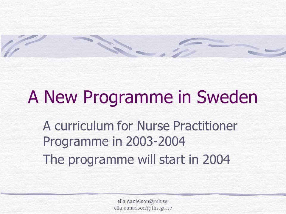 ella.danielson@mh.se; ella.danielson@ fhs.gu.se A New Programme in Sweden A curriculum for Nurse Practitioner Programme in 2003-2004 The programme will start in 2004