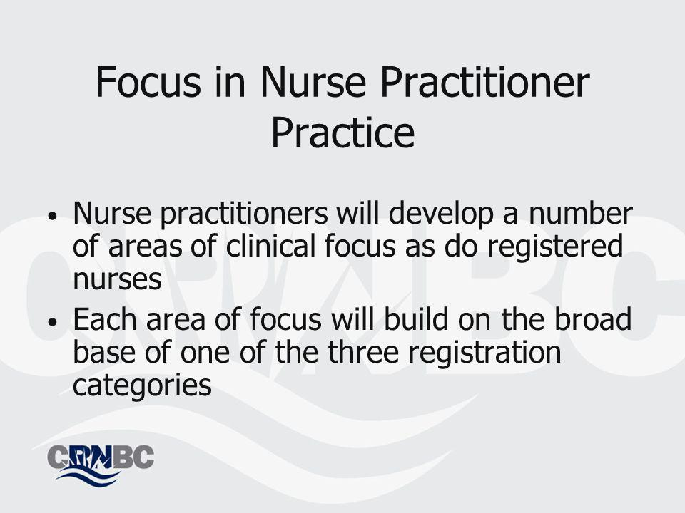 Focus in Nurse Practitioner Practice Nurse practitioners will develop a number of areas of clinical focus as do registered nurses Each area of focus will build on the broad base of one of the three registration categories