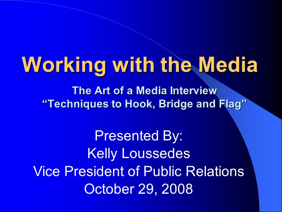 Working with the Media The Art of a Media Interview Techniques to Hook, Bridge and Flag Presented By: Kelly Loussedes Vice President of Public Relatio