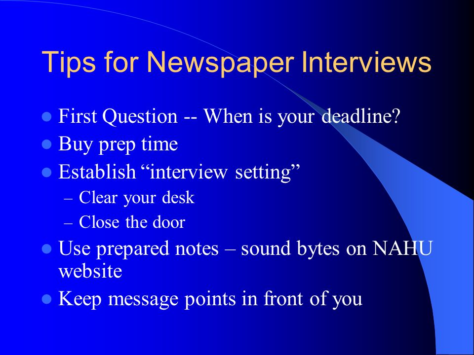 Tips for Newspaper Interviews First Question -- When is your deadline? Buy prep time Establish interview setting – Clear your desk – Close the door Us
