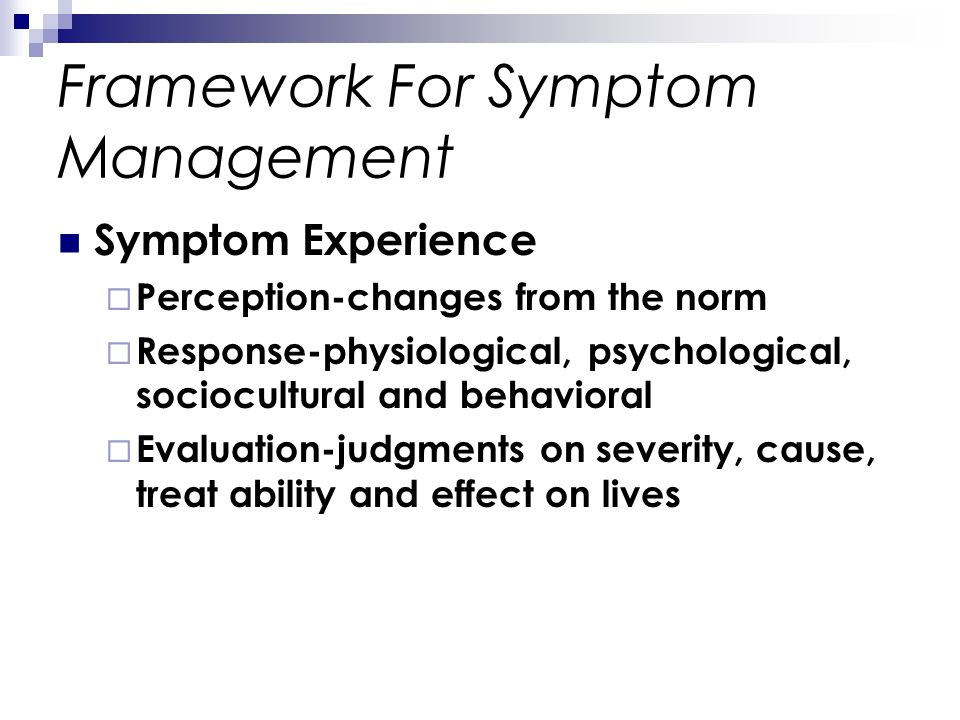 Framework For Symptom Management Symptom Experience Perception-changes from the norm Response-physiological, psychological, sociocultural and behavior
