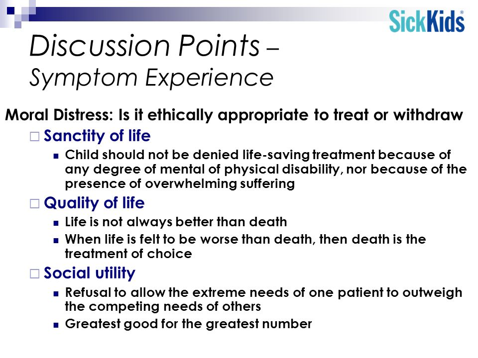 Discussion Points – Symptom Experience Moral Distress: Is it ethically appropriate to treat or withdraw Sanctity of life Child should not be denied li