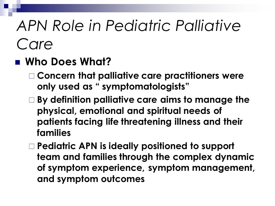 APN Role in Pediatric Palliative Care Who Does What? Concern that palliative care practitioners were only used as symptomatologists By definition pall