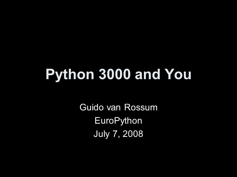 Python 3000 and You Guido van Rossum EuroPython July 7, 2008