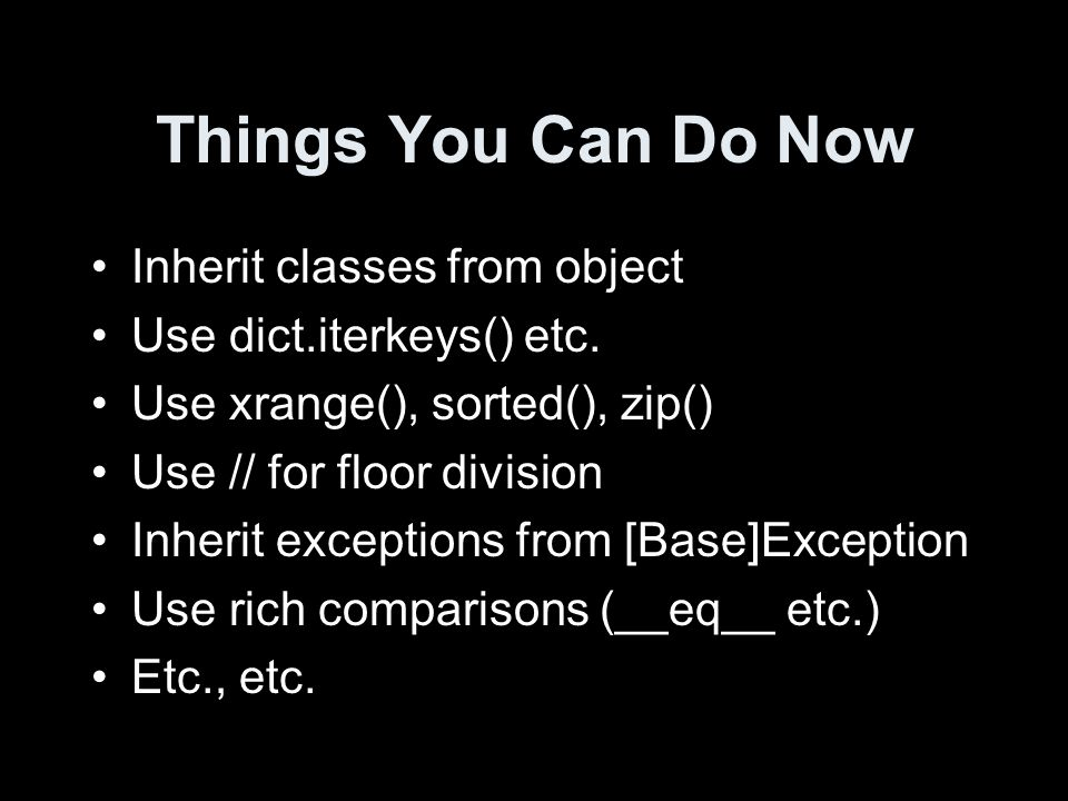 Things You Can Do Now Inherit classes from object Use dict.iterkeys() etc. Use xrange(), sorted(), zip() Use // for floor division Inherit exceptions