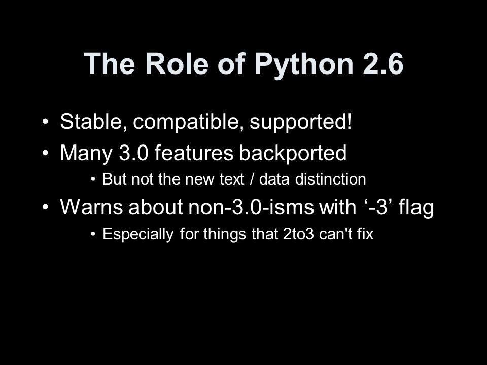The Role of Python 2.6 Stable, compatible, supported! Many 3.0 features backported But not the new text / data distinction Warns about non-3.0-isms wi