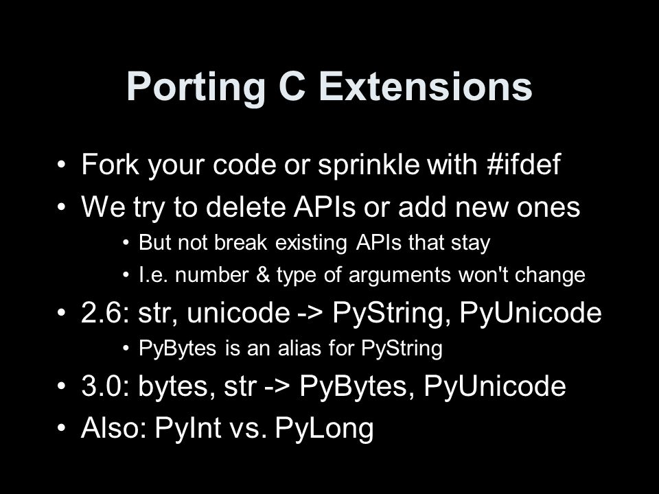 Porting C Extensions Fork your code or sprinkle with #ifdef We try to delete APIs or add new ones But not break existing APIs that stay I.e. number &