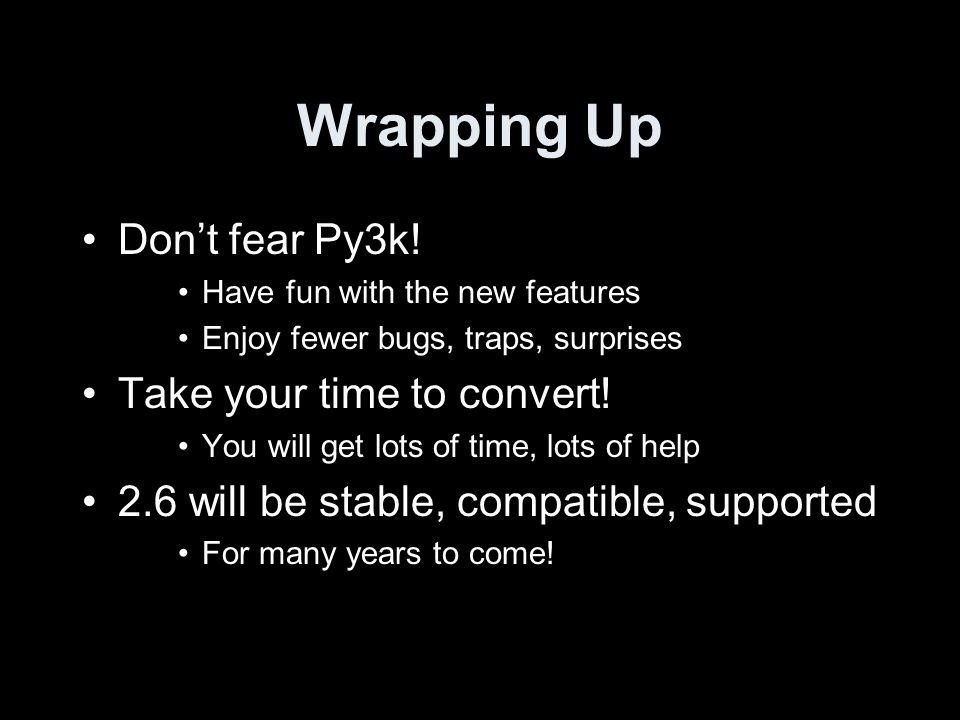 Wrapping Up Dont fear Py3k! Have fun with the new features Enjoy fewer bugs, traps, surprises Take your time to convert! You will get lots of time, lo