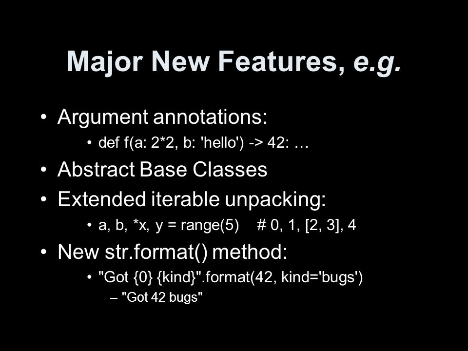 Major New Features, e.g. Argument annotations: def f(a: 2*2, b: 'hello') -> 42: … Abstract Base Classes Extended iterable unpacking: a, b, *x, y = ran