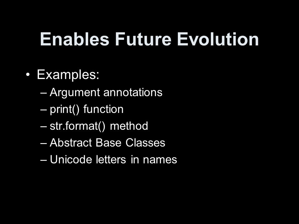 Enables Future Evolution Examples: –Argument annotations –print() function –str.format() method –Abstract Base Classes –Unicode letters in names