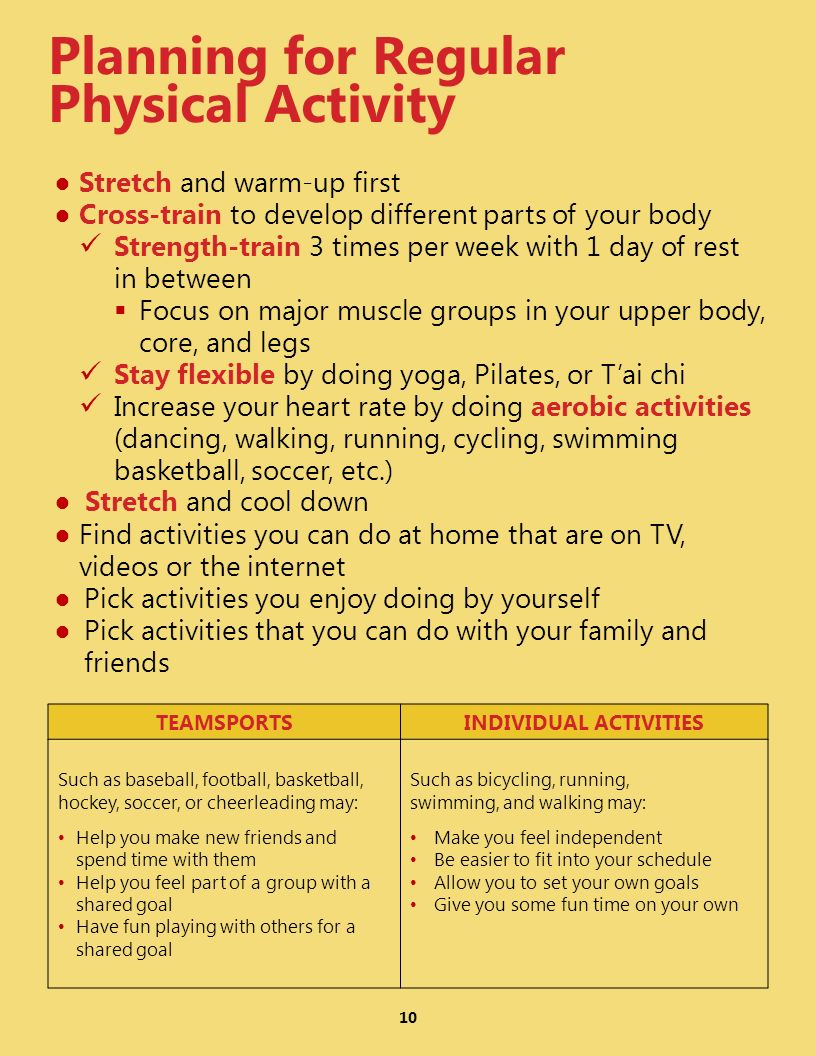 10 Planning for Regular Physical Activity Stretch and warm-up first Cross-train to develop different parts of your body Strength-train 3 times per wee