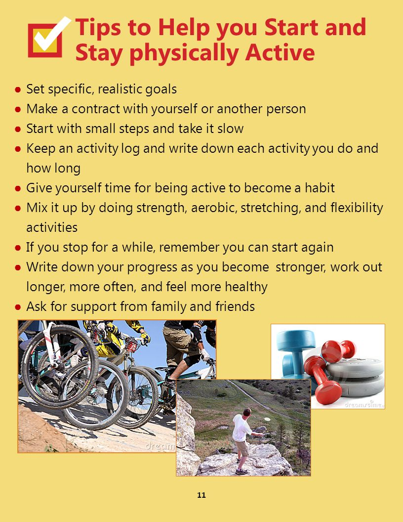 11 Tips to Help you Start and Stay physically Active Set specific, realistic goals Make a contract with yourself or another person Start with small steps and take it slow Keep an activity log and write down each activity you do and how long Give yourself time for being active to become a habit Mix it up by doing strength, aerobic, stretching, and flexibility activities If you stop for a while, remember you can start again Write down your progress as you become stronger, work out longer, more often, and feel more healthy Ask for support from family and friends