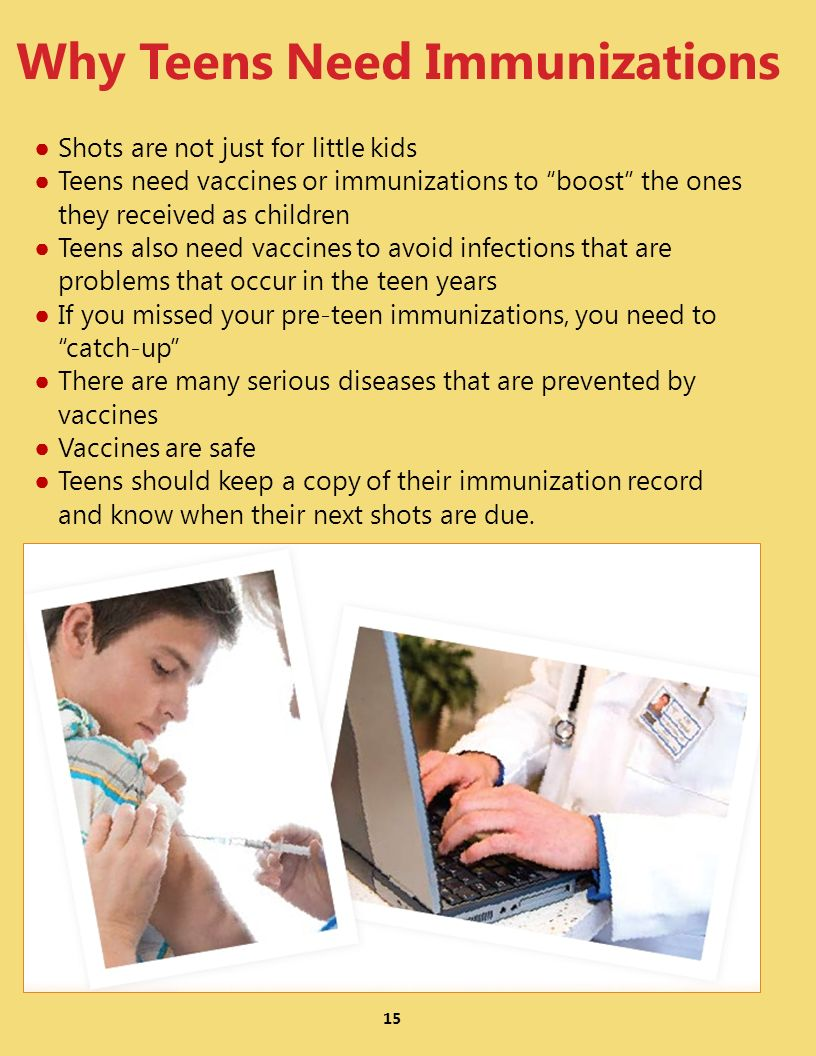 15 Why Teens Need Immunizations Shots are not just for little kids Teens need vaccines or immunizations to boost the ones they received as children Teens also need vaccines to avoid infections that are problems that occur in the teen years If you missed your pre-teen immunizations, you need to catch-up There are many serious diseases that are prevented by vaccines Vaccines are safe Teens should keep a copy of their immunization record and know when their next shots are due.