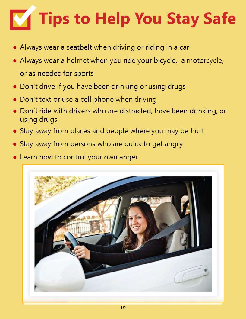19 Tips to Help You Stay Safe Always wear a seatbelt when driving or riding in a car Always wear a helmet when you ride your bicycle, a motorcycle, or as needed for sports Dont drive if you have been drinking or using drugs Dont text or use a cell phone when driving Dont ride with drivers who are distracted, have been drinking, or using drugs Stay away from places and people where you may be hurt Stay away from persons who are quick to get angry Learn how to control your own anger
