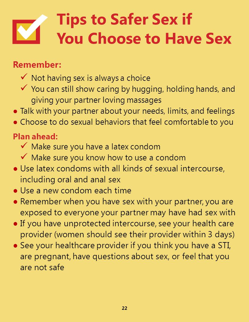 Remember: Not having sex is always a choice You can still show caring by hugging, holding hands, and giving your partner loving massages Talk with your partner about your needs, limits, and feelings Choose to do sexual behaviors that feel comfortable to you Plan ahead: Make sure you have a latex condom Make sure you know how to use a condom Use latex condoms with all kinds of sexual intercourse, including oral and anal sex Use a new condom each time Remember when you have sex with your partner, you are exposed to everyone your partner may have had sex with If you have unprotected intercourse, see your health care provider (women should see their provider within 3 days) See your healthcare provider if you think you have a STI, are pregnant, have questions about sex, or feel that you are not safe 22 Tips to Safer Sex if You Choose to Have Sex