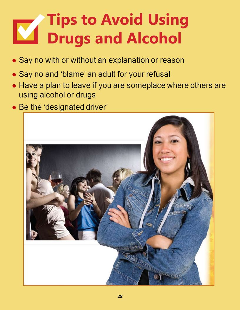 28 Say no with or without an explanation or reason Say no and blame an adult for your refusal Have a plan to leave if you are someplace where others are using alcohol or drugs Be the designated driver Tips to Avoid Using Drugs and Alcohol