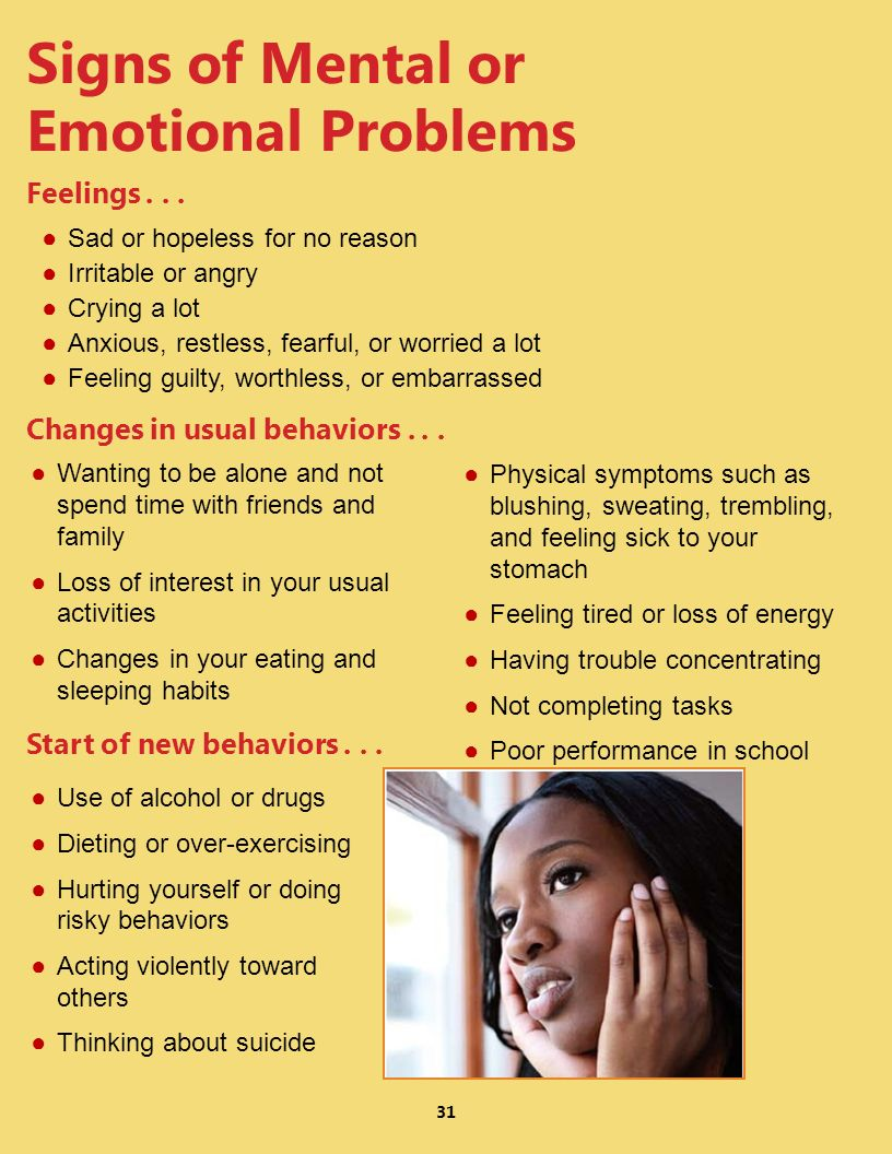 Signs of Mental or Emotional Problems Sad or hopeless for no reason Irritable or angry Crying a lot Anxious, restless, fearful, or worried a lot Feeli