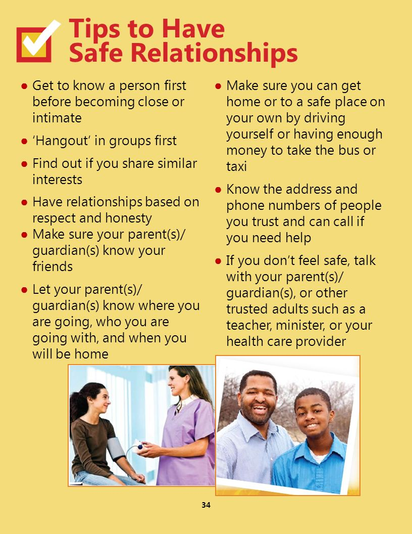 Get to know a person first before becoming close or intimate Hangout in groups first Find out if you share similar interests Have relationships based on respect and honesty Make sure your parent(s)/ guardian(s) know your friends Let your parent(s)/ guardian(s) know where you are going, who you are going with, and when you will be home Make sure you can get home or to a safe place on your own by driving yourself or having enough money to take the bus or taxi Know the address and phone numbers of people you trust and can call if you need help If you dont feel safe, talk with your parent(s)/ guardian(s), or other trusted adults such as a teacher, minister, or your health care provider 34 Tips to Have Safe Relationships