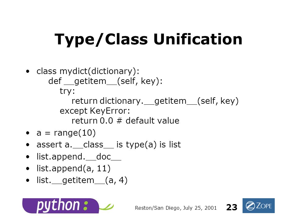 Reston/San Diego, July 25, 2001 23 Type/Class Unification class mydict(dictionary): def __getitem__(self, key): try: return dictionary.__getitem__(self, key) except KeyError: return 0.0 # default value a = range(10) assert a.__class__ is type(a) is list list.append.__doc__ list.append(a, 11) list.__getitem__(a, 4)