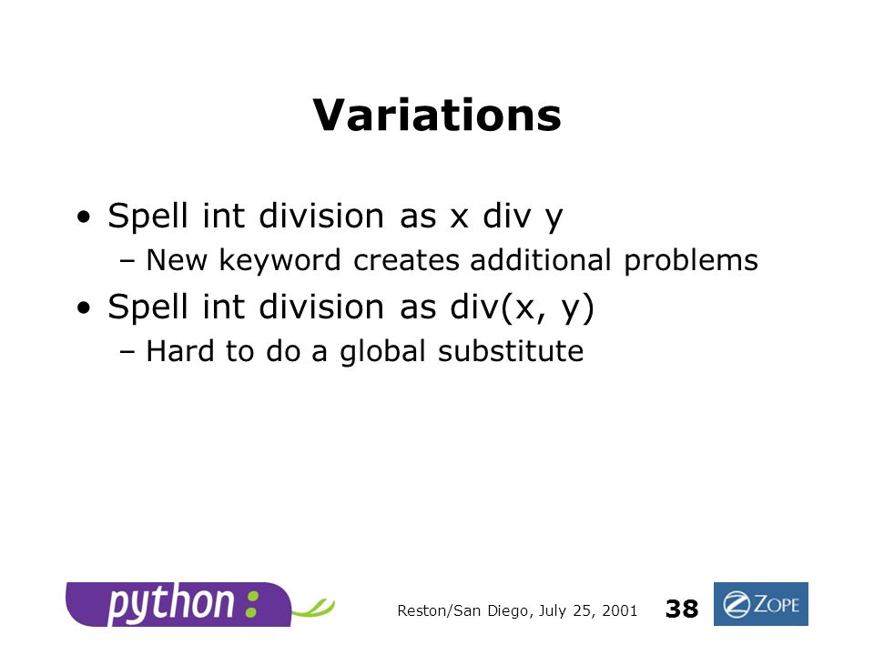 Reston/San Diego, July 25, 2001 38 Variations Spell int division as x div y –New keyword creates additional problems Spell int division as div(x, y) –Hard to do a global substitute