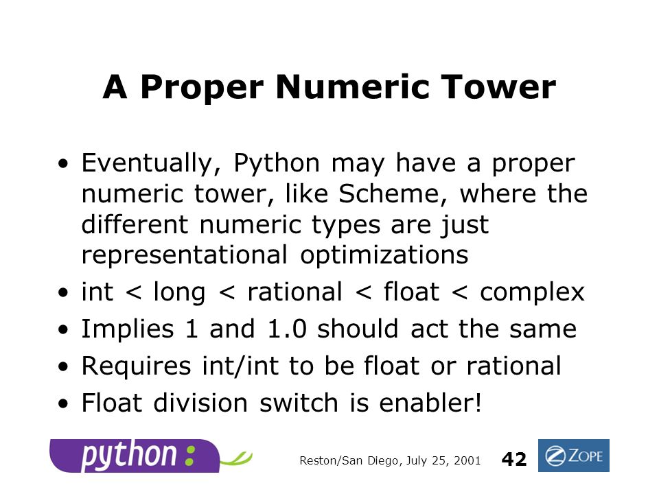 Reston/San Diego, July 25, 2001 42 A Proper Numeric Tower Eventually, Python may have a proper numeric tower, like Scheme, where the different numeric types are just representational optimizations int < long < rational < float < complex Implies 1 and 1.0 should act the same Requires int/int to be float or rational Float division switch is enabler!