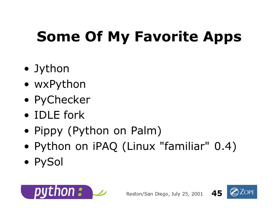 Reston/San Diego, July 25, 2001 45 Some Of My Favorite Apps Jython wxPython PyChecker IDLE fork Pippy (Python on Palm) Python on iPAQ (Linux familiar 0.4) PySol