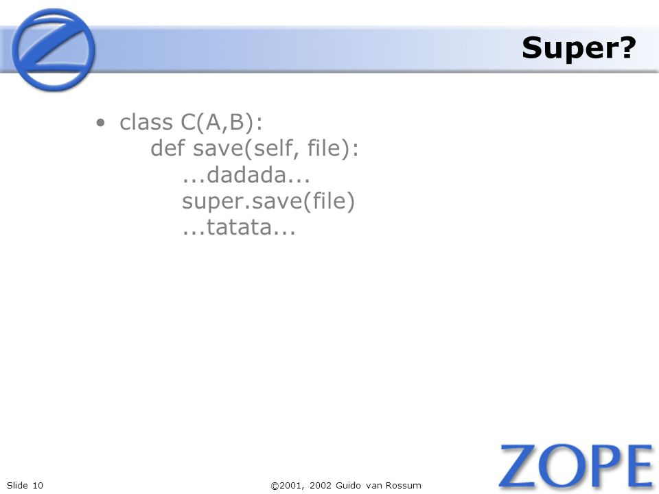 Slide 10©2001, 2002 Guido van Rossum Super. class C(A,B): def save(self, file):...dadada...