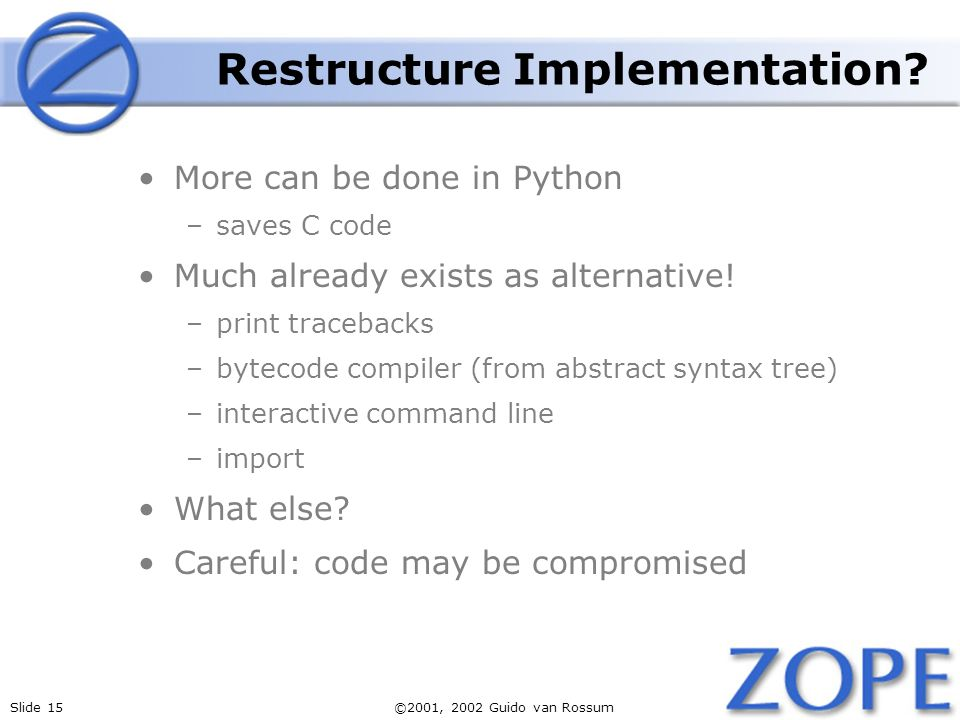 Slide 15©2001, 2002 Guido van Rossum Restructure Implementation? More can be done in Python –saves C code Much already exists as alternative! –print t