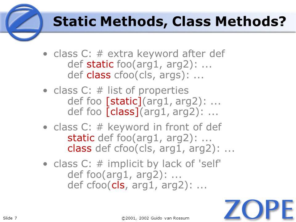 Slide 7©2001, 2002 Guido van Rossum Static Methods, Class Methods? class C: # extra keyword after def def static foo(arg1, arg2):... def class cfoo(cl