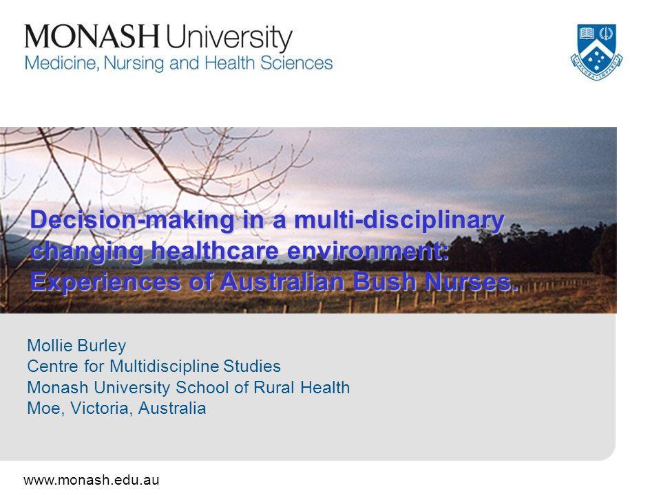 www.monash.edu.au Decision-making in a multi-disciplinary changing healthcare environment: Experiences of Australian Bush Nurses.