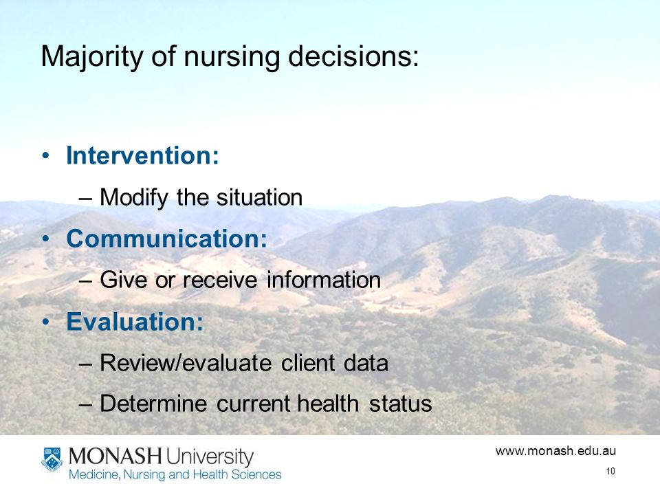 www.monash.edu.au 10 Majority of nursing decisions: Intervention: –Modify the situation Communication: –Give or receive information Evaluation: –Review/evaluate client data –Determine current health status