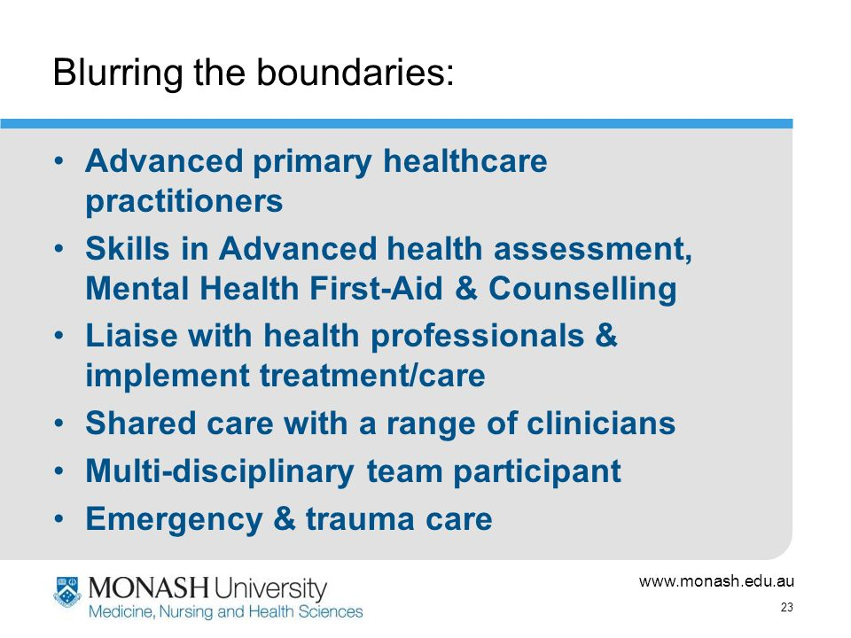 www.monash.edu.au 23 Blurring the boundaries: Advanced primary healthcare practitioners Skills in Advanced health assessment, Mental Health First-Aid & Counselling Liaise with health professionals & implement treatment/care Shared care with a range of clinicians Multi-disciplinary team participant Emergency & trauma care