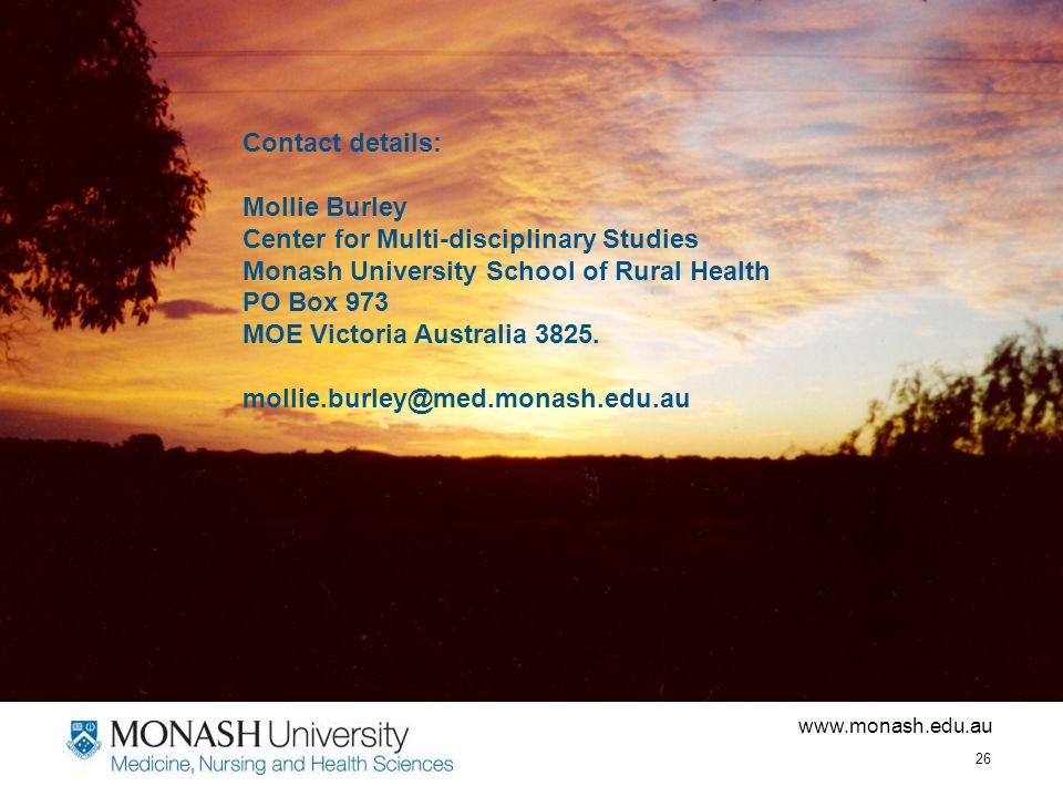 www.monash.edu.au 26 Contact details: Mollie Burley Center for Multi-disciplinary Studies Monash University School of Rural Health PO Box 973 MOE Victoria Australia 3825.