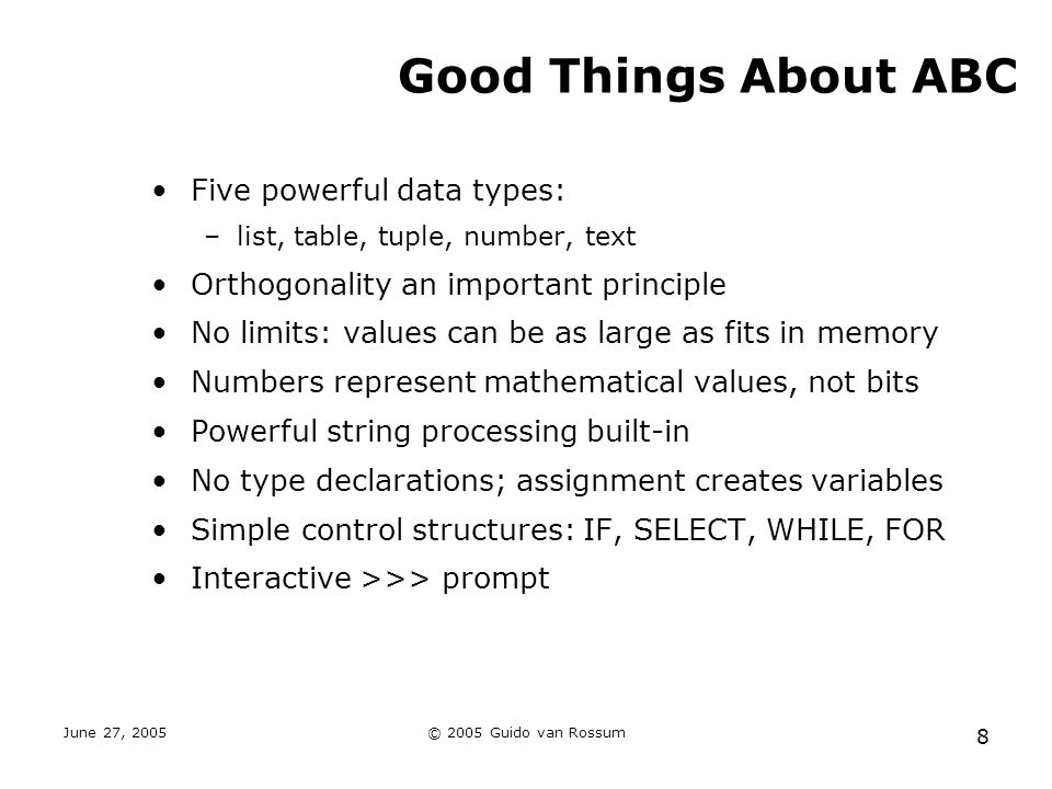 June 27, 2005© 2005 Guido van Rossum 8 Good Things About ABC Five powerful data types: –list, table, tuple, number, text Orthogonality an important principle No limits: values can be as large as fits in memory Numbers represent mathematical values, not bits Powerful string processing built-in No type declarations; assignment creates variables Simple control structures: IF, SELECT, WHILE, FOR Interactive >>> prompt