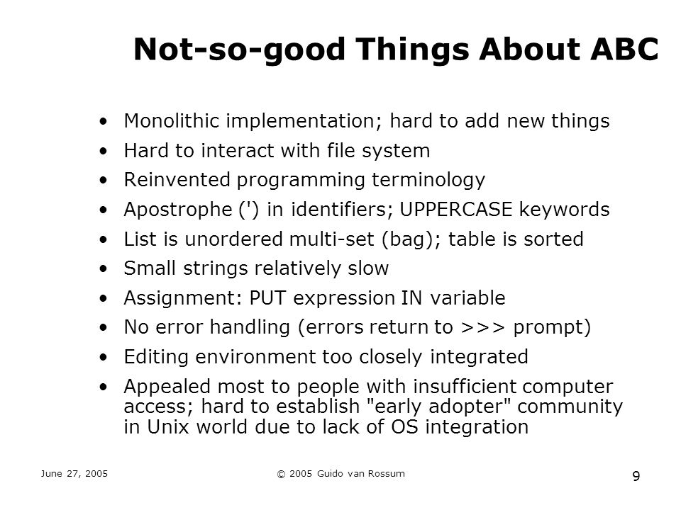 June 27, 2005© 2005 Guido van Rossum 9 Not-so-good Things About ABC Monolithic implementation; hard to add new things Hard to interact with file system Reinvented programming terminology Apostrophe ( ) in identifiers; UPPERCASE keywords List is unordered multi-set (bag); table is sorted Small strings relatively slow Assignment: PUT expression IN variable No error handling (errors return to >>> prompt) Editing environment too closely integrated Appealed most to people with insufficient computer access; hard to establish early adopter community in Unix world due to lack of OS integration