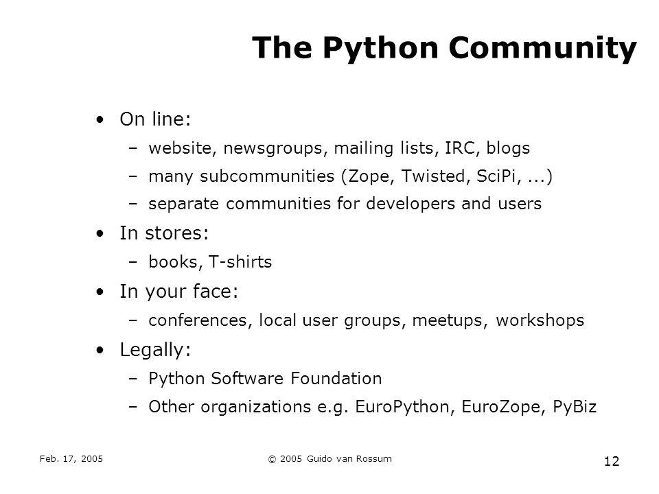 Feb. 17, 2005© 2005 Guido van Rossum 12 The Python Community On line: –website, newsgroups, mailing lists, IRC, blogs –many subcommunities (Zope, Twis